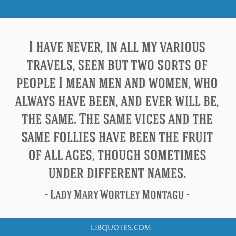 I have never, in all my various travels, seen but two sorts of people I mean men and women, who always have been, and ever will be, the same. The...