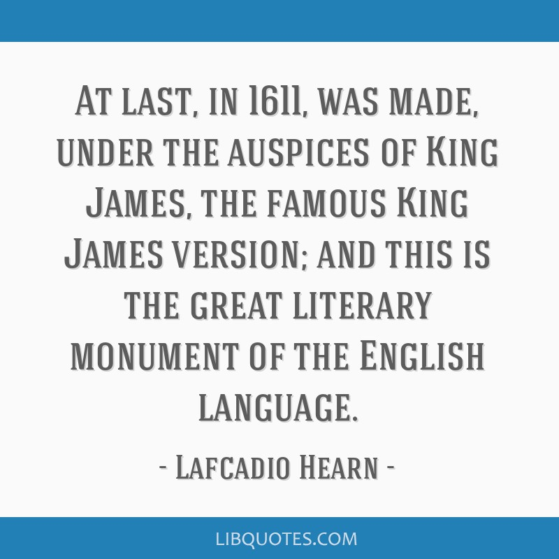 At last, in 1611, was made, under the auspices of King James, the famous King James version; and this is the great literary monument of the English...