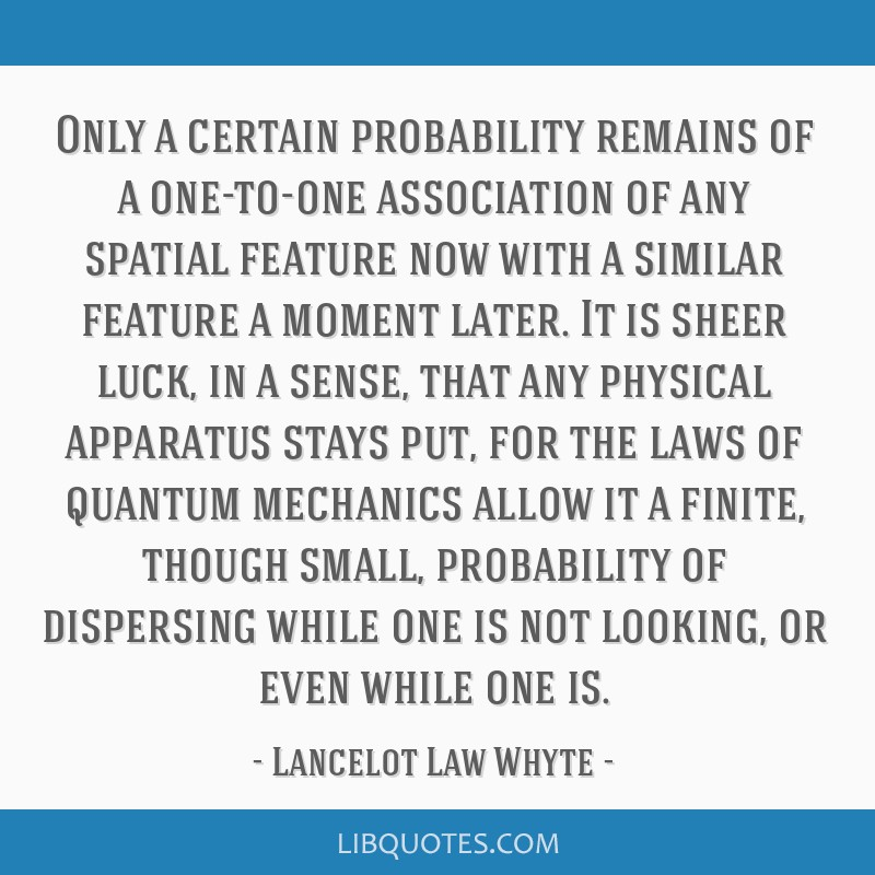 Only a certain probability remains of a one-to-one association of any spatial feature now with a similar feature a moment later. It is sheer luck, in ...