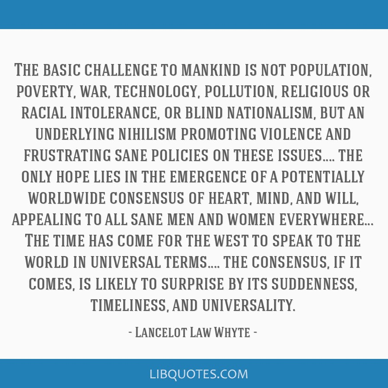 The basic challenge to mankind is not population, poverty, war, technology, pollution, religious or racial intolerance, or blind nationalism, but an...