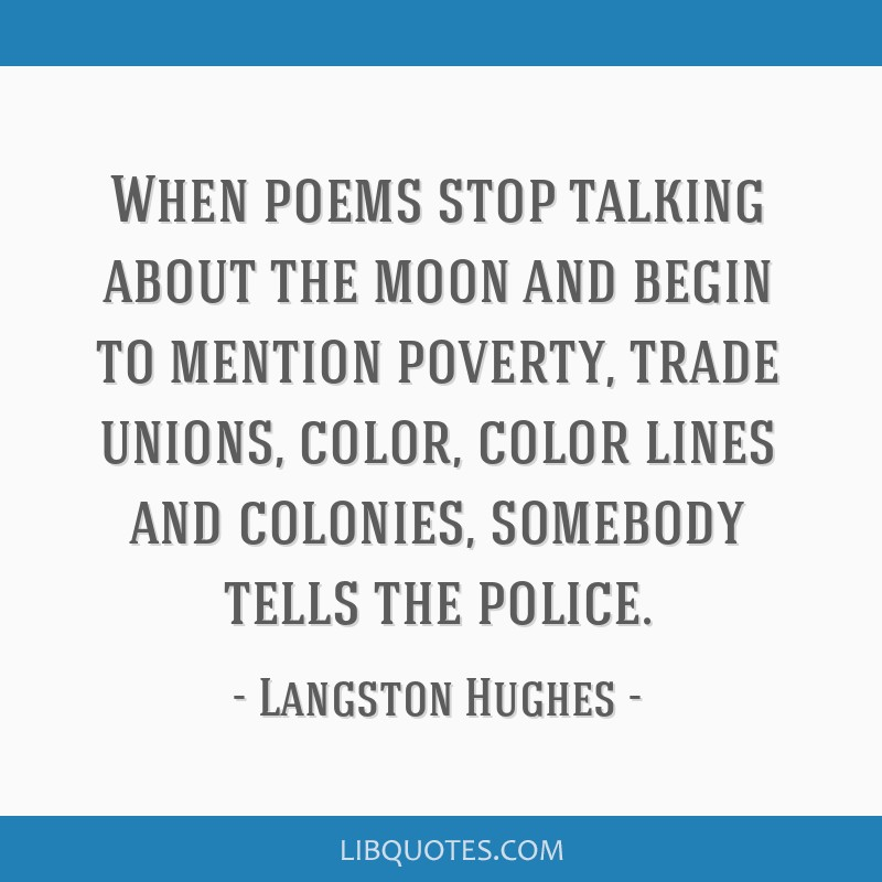 When poems stop talking about the moon and begin to mention poverty, trade unions, color, color lines and colonies, somebody tells the police.