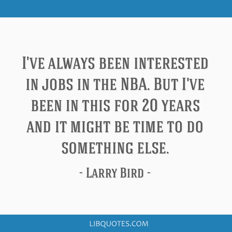 I've always been interested in jobs in the NBA. But I've been in this for 20 years and it might be time to do something else.