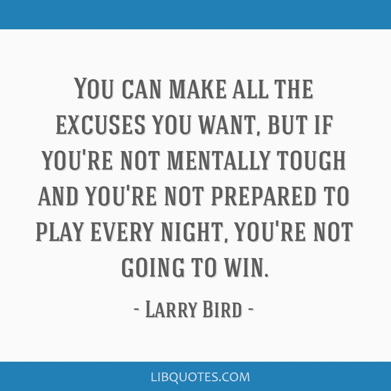 You can make all the excuses you want, but if you're not mentally tough and you're not prepared to play every night, you're not going to win.