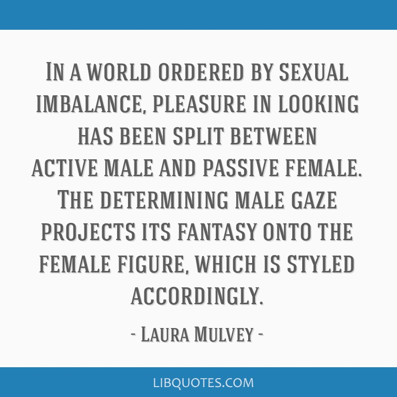 In a world ordered by sexual imbalance, pleasure in looking has been split between active/male and passive/female. The determining male gaze projects ...