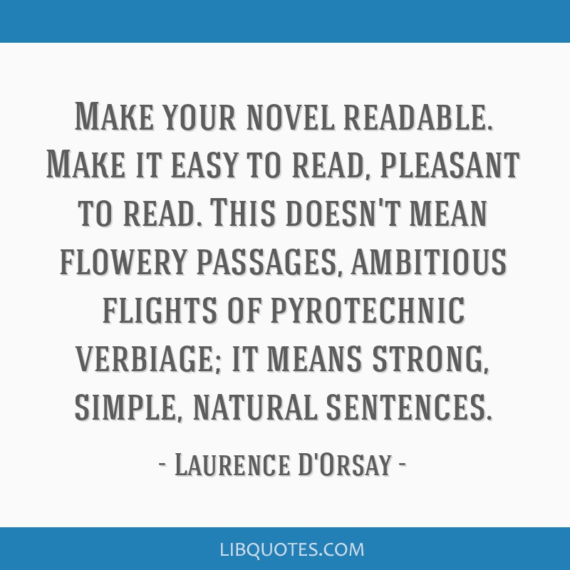 Make your novel readable. Make it easy to read, pleasant to read. This doesn't mean flowery passages, ambitious flights of pyrotechnic verbiage; it...