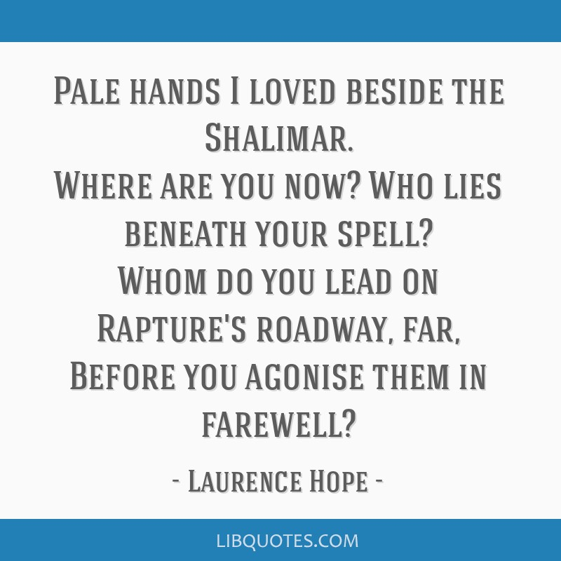 Pale hands I loved beside the Shalimar. Where are you now? Who lies beneath your spell? Whom do you lead on Rapture's roadway, far, Before you...