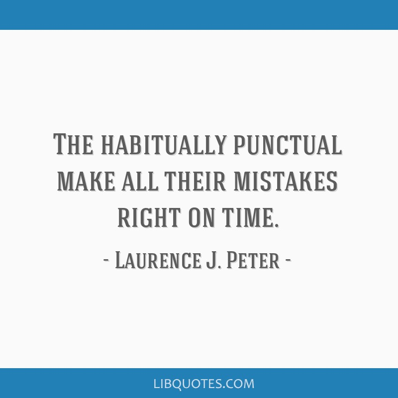 The habitually punctual make all their mistakes right on time.