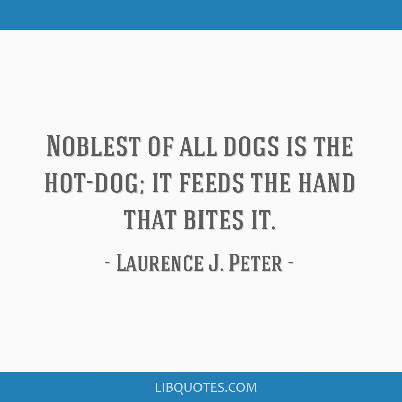 Noblest of all dogs is the hot-dog; it feeds the hand that bites it.