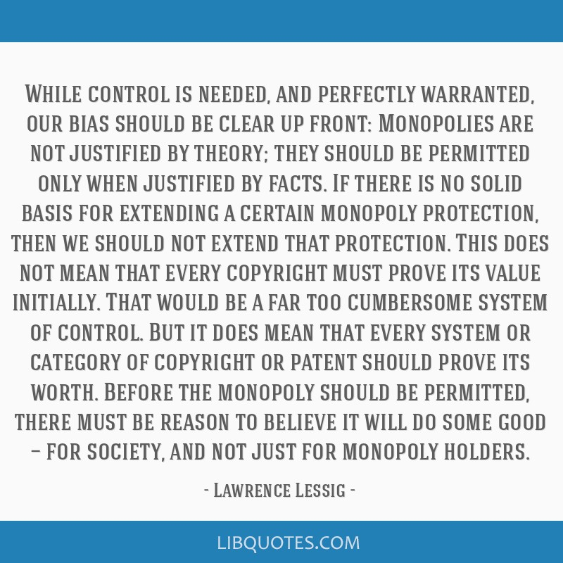 While control is needed, and perfectly warranted, our bias should be clear up front: Monopolies are not justified by theory; they should be permitted ...