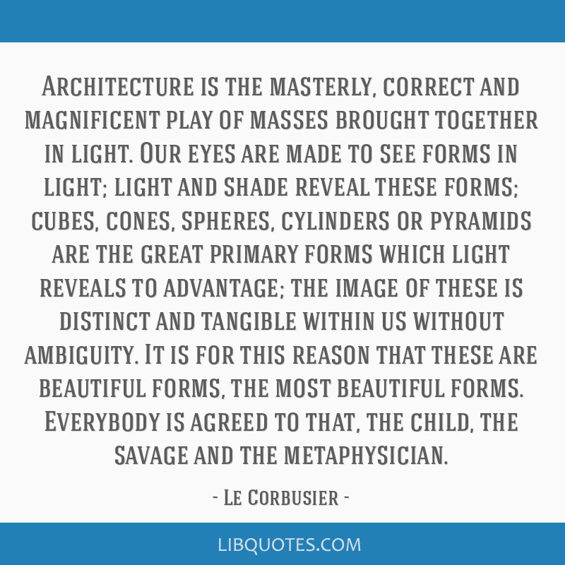 Architecture is the masterly, correct and magnificent play of masses brought together in light. Our eyes are made to see forms in light; light and...