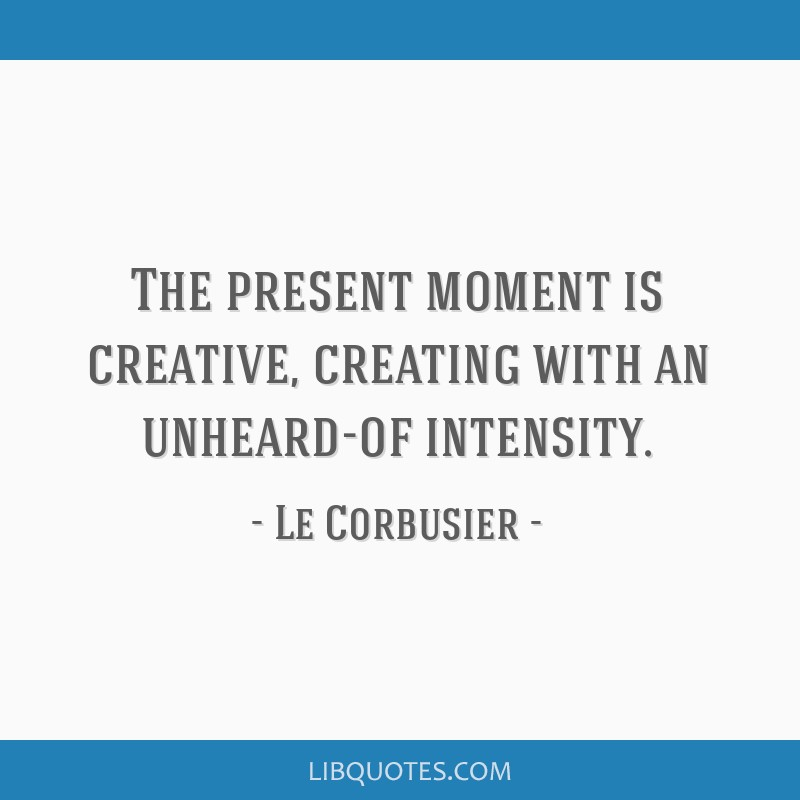 The present moment is creative, creating with an unheard-of intensity.