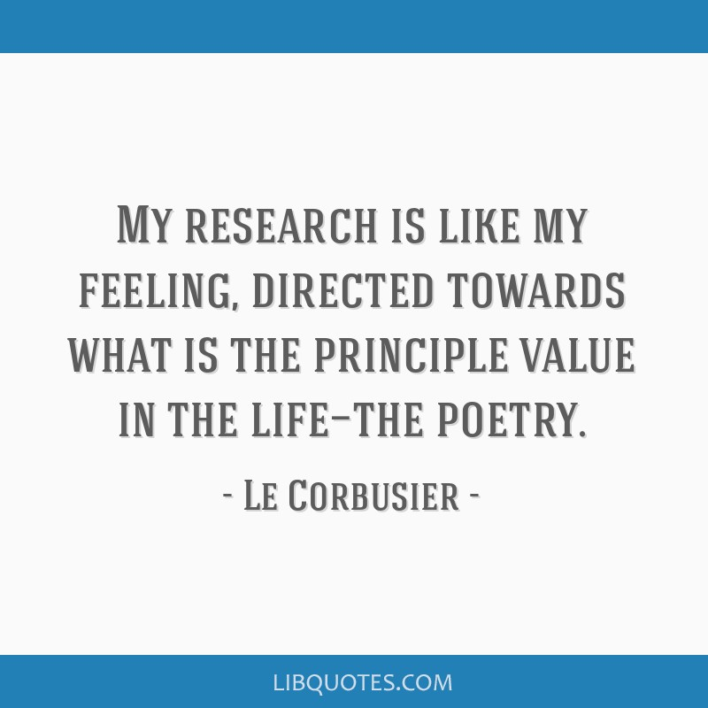 My research is like my feeling, directed towards what is the principle value in the life—the poetry.