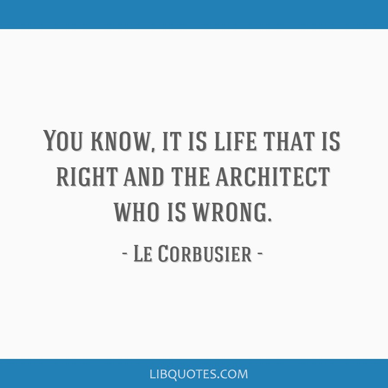 You know, it is life that is right and the architect who is wrong.