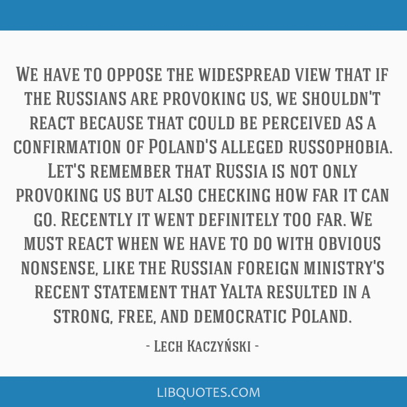 We have to oppose the widespread view that if the Russians are provoking us, we shouldn't react because that could be perceived as a confirmation of...