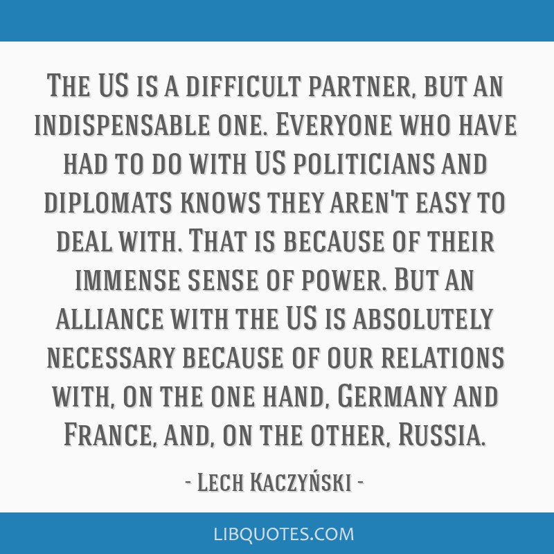 The US is a difficult partner, but an indispensable one. Everyone who have had to do with US politicians and diplomats knows they aren't easy to deal ...
