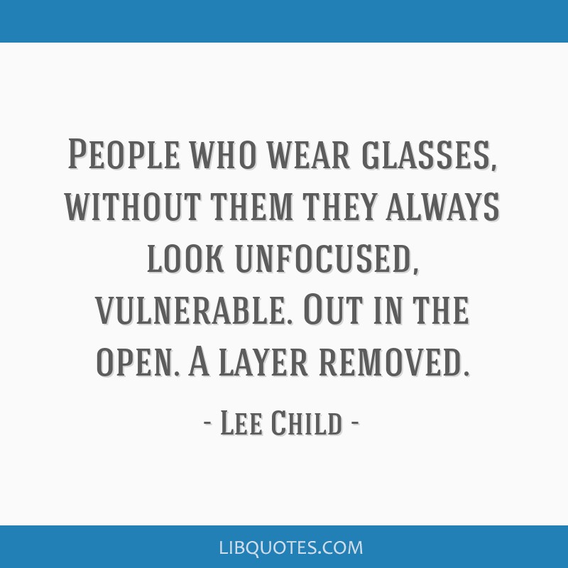 People who wear glasses, without them they always look unfocused, vulnerable. Out in the open. A layer removed.
