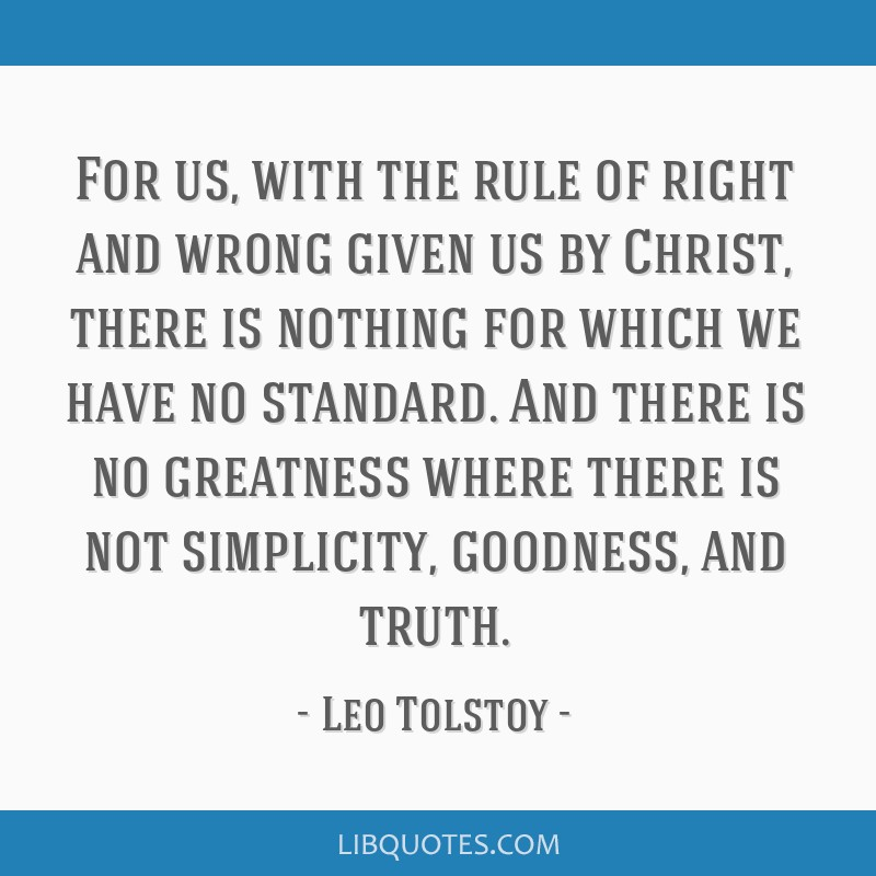 For us, with the rule of right and wrong given us by Christ, there is nothing for which we have no standard. And there is no greatness where there is ...