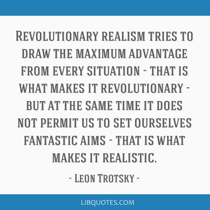 Revolutionary realism tries to draw the maximum advantage from every situation - that is what makes it revolutionary - but at the same time it does...