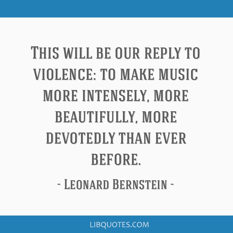 This will be our reply to violence: to make music more intensely, more beautifully, more devotedly than ever before.
