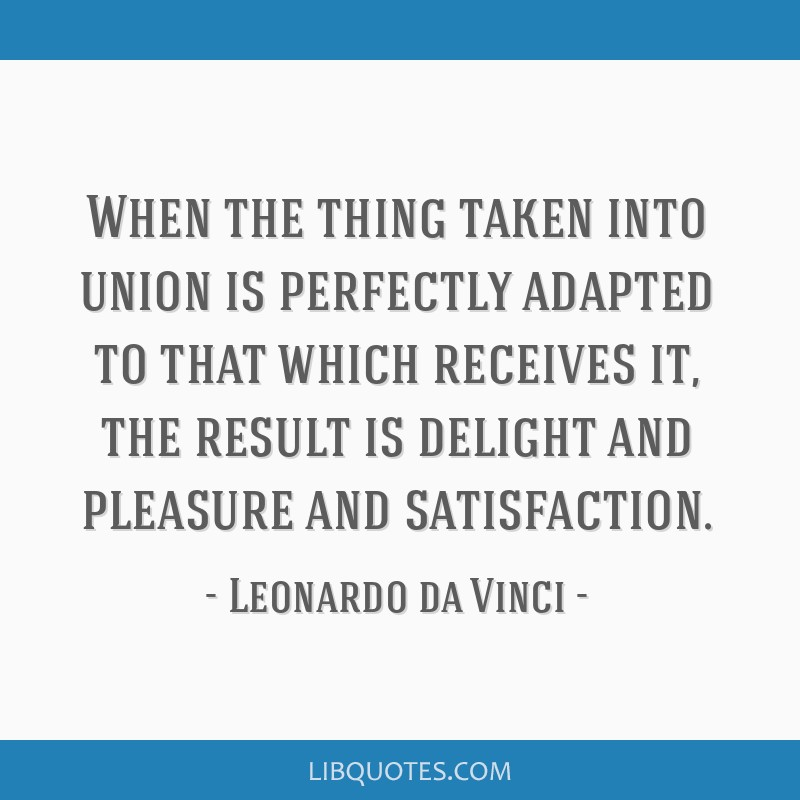 When the thing taken into union is perfectly adapted to that which receives it, the result is delight and pleasure and satisfaction.