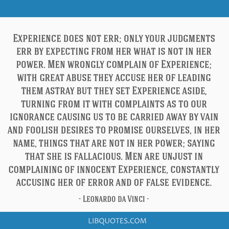 Experience does not err; only your judgments err by expecting from her what is not in her power. Men wrongly complain of Experience; with great abuse ...