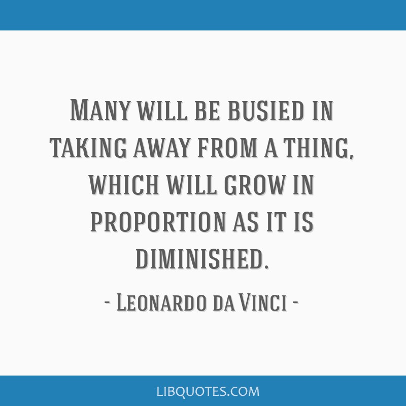 Many will be busied in taking away from a thing, which will grow in proportion as it is diminished.