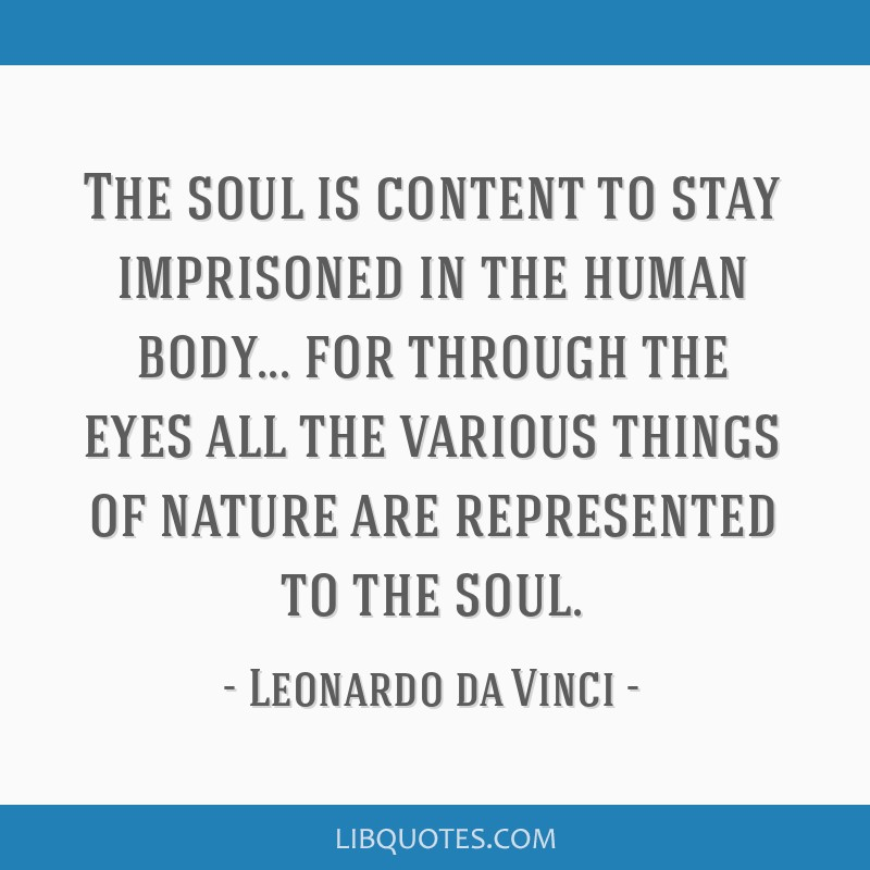 The soul is content to stay imprisoned in the human body... for through the eyes all the various things of nature are represented to the soul.
