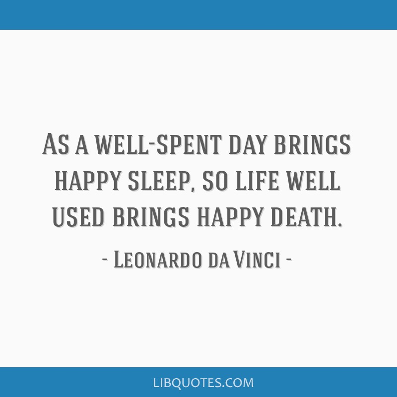 As a well-spent day brings happy sleep, so life well used brings happy death.