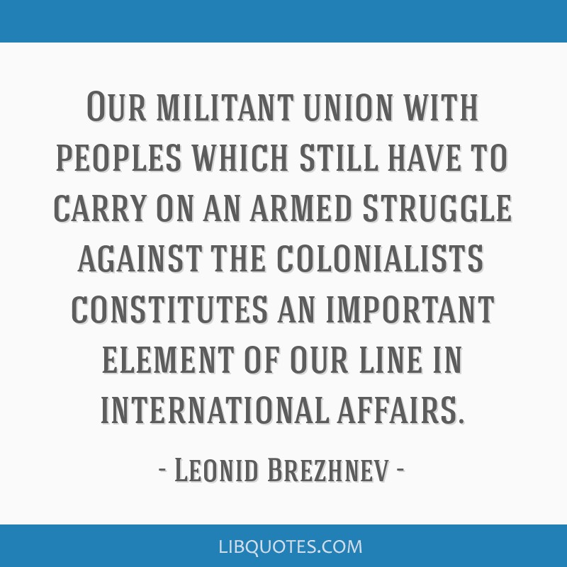 Our militant union with peoples which still have to carry on an armed struggle against the colonialists constitutes an important element of our line...