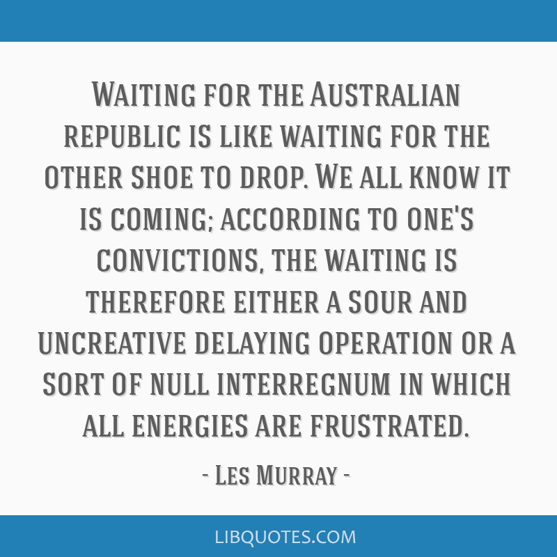 Waiting for the Australian republic is like waiting for the other shoe to drop. We all know it is coming; according to one's convictions, the waiting ...