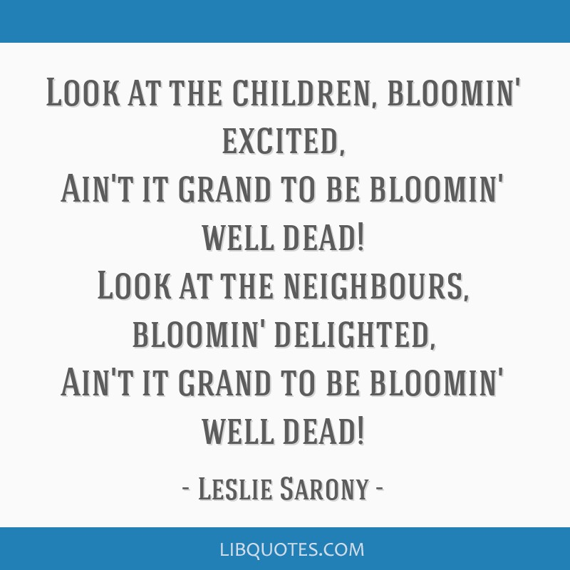 Look at the children, bloomin' excited, Ain't it grand to be bloomin' well dead! Look at the neighbours, bloomin' delighted, Ain't it grand to be...