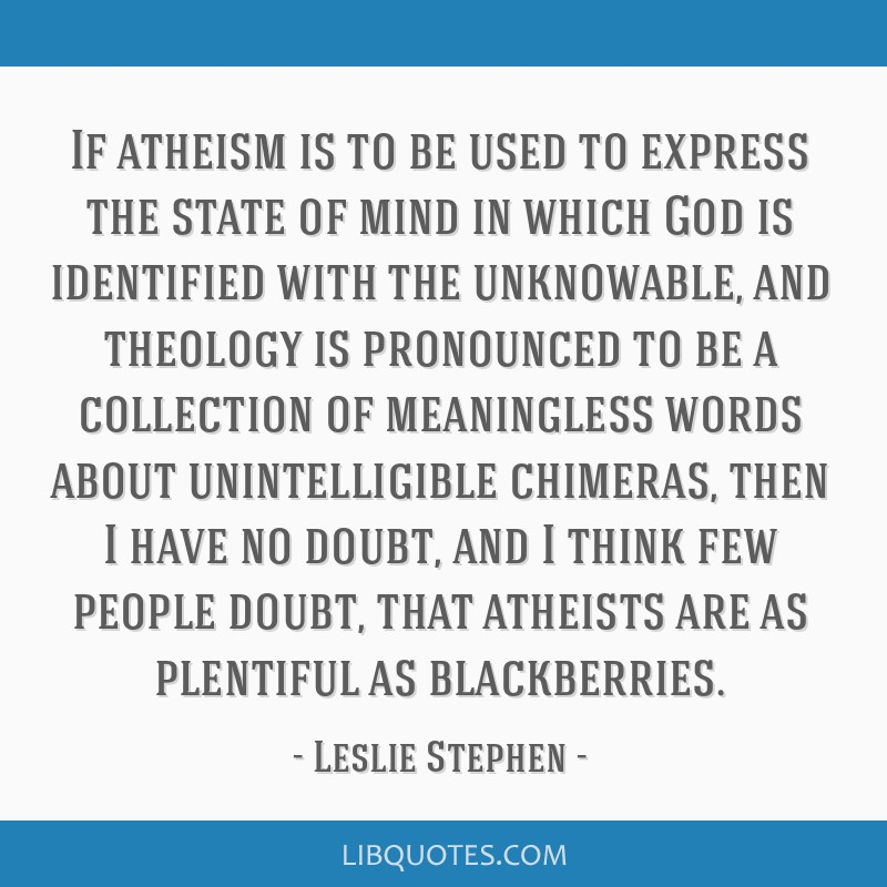If atheism is to be used to express the state of mind in which God is identified with the unknowable, and theology is pronounced to be a collection...