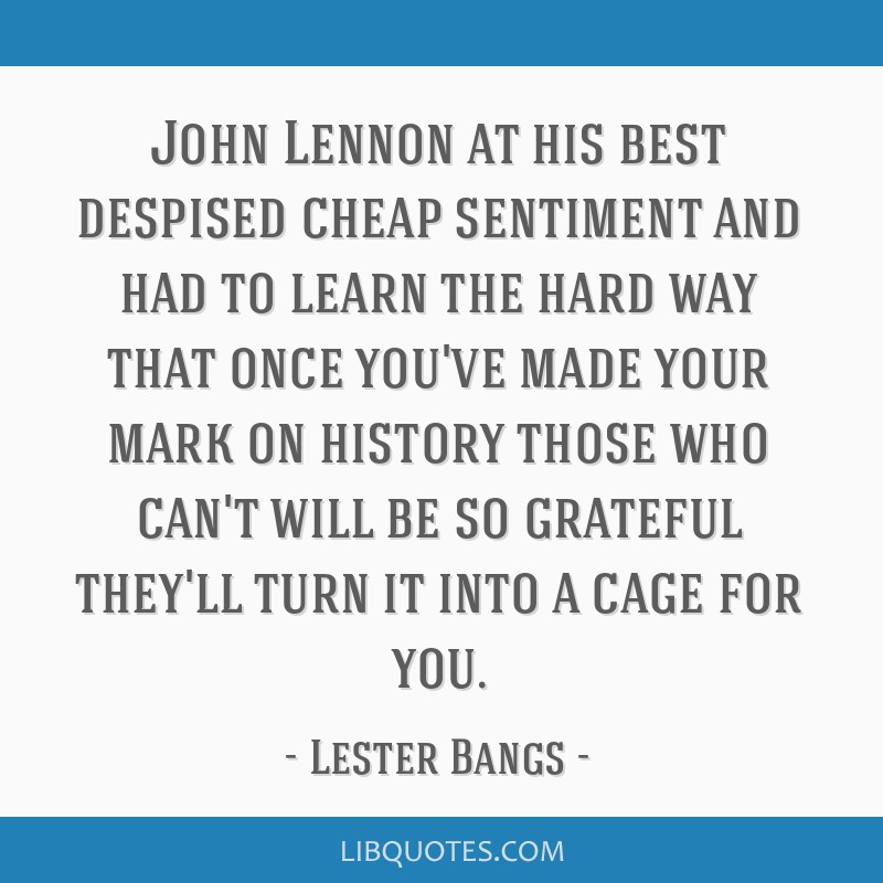 John Lennon at his best despised cheap sentiment and had to learn the hard way that once you've made your mark on history those who can't will be so...