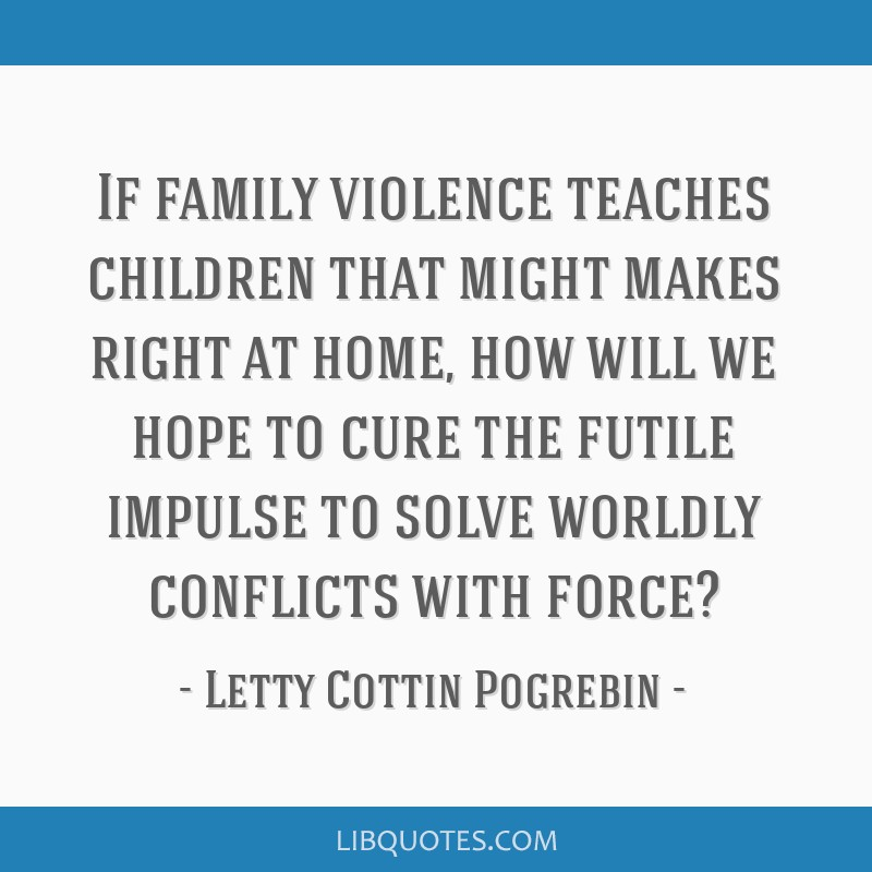 If family violence teaches children that might makes right at home, how will we hope to cure the futile impulse to solve worldly conflicts with force?