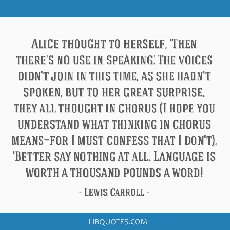 Alice thought to herself, 'Then there's no use in speaking.' The voices didn't join in this time, as she hadn't spoken, but to her great surprise,...