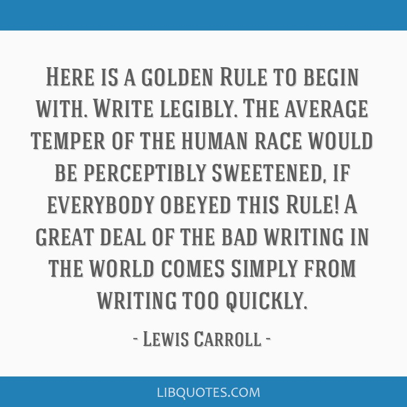 Here is a golden Rule to begin with. Write legibly. The average temper of the human race would be perceptibly sweetened, if everybody obeyed this...