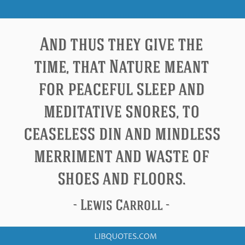 And thus they give the time, that Nature meant for peaceful sleep and meditative snores, to ceaseless din and mindless merriment and waste of shoes...