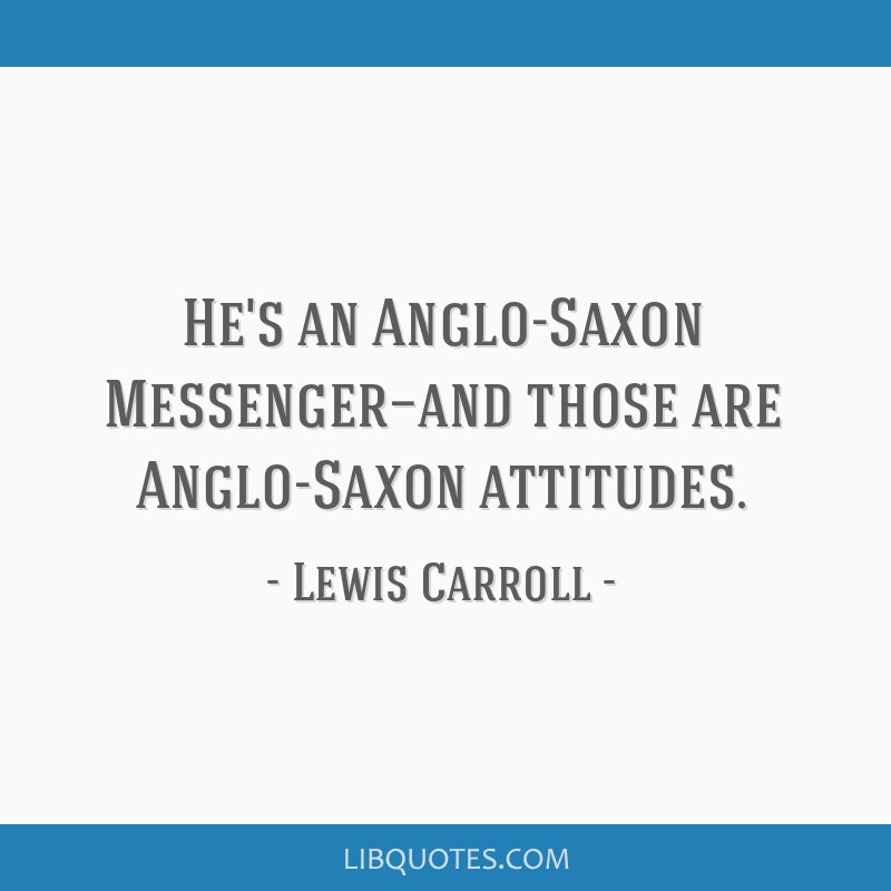 He's an Anglo-Saxon Messenger—and those are Anglo-Saxon attitudes.