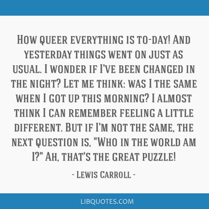 How queer everything is to-day! And yesterday things went on just as usual. I wonder if I've been changed in the night? Let me think: was I the same...