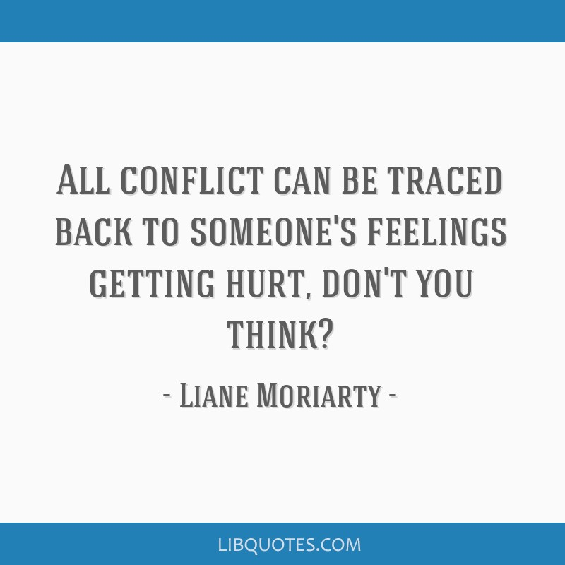 All Conflict Can Be Traced Back To Someones Feelings Getting Hurt
