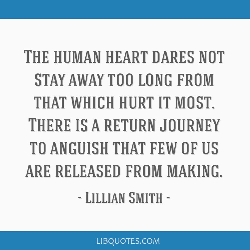 The human heart dares not stay away too long from that which hurt it most. There is a return journey to anguish that few of us are released from...