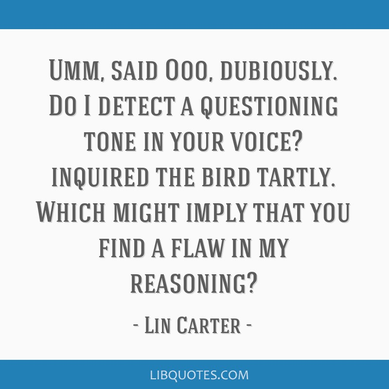 Umm, said Ooo, dubiously. Do I detect a questioning tone in your voice? inquired the bird tartly. Which might imply that you find a flaw in my...