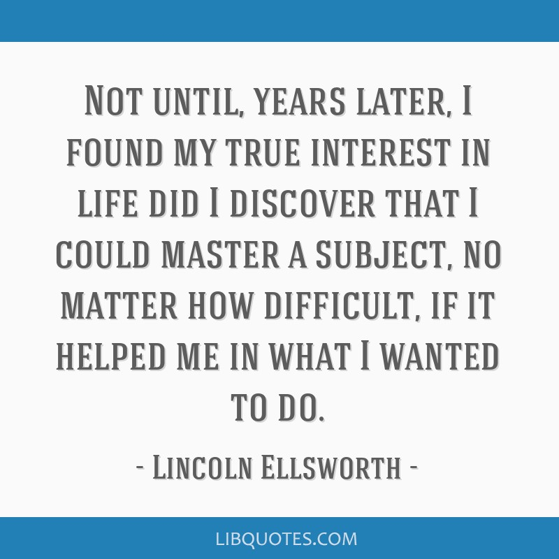 Not until, years later, I found my true interest in life did I discover that I could master a subject, no matter how difficult, if it helped me in...