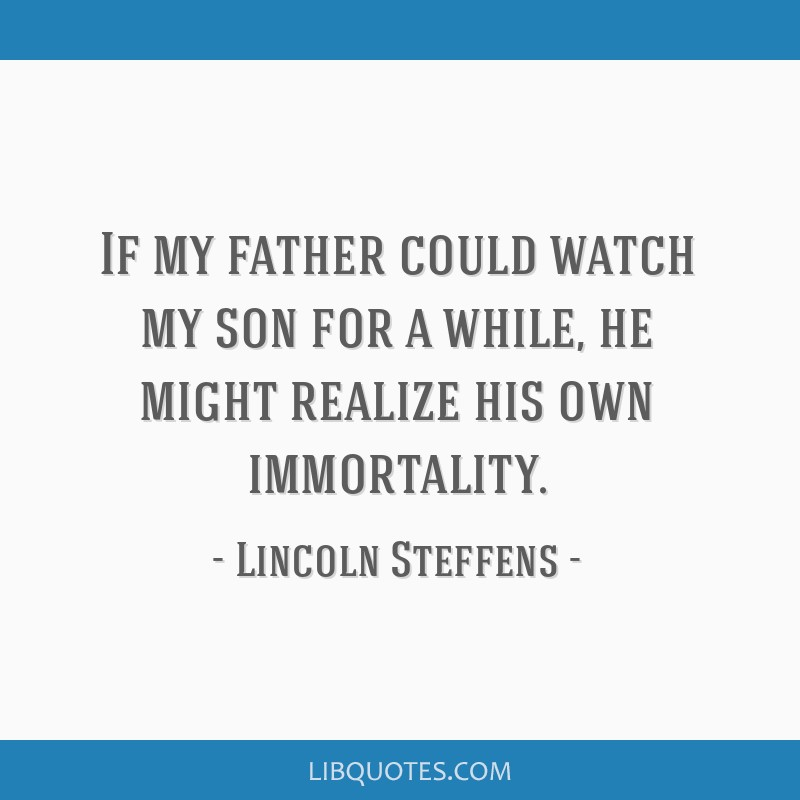 If my father could watch my son for a while, he might realize his own immortality.