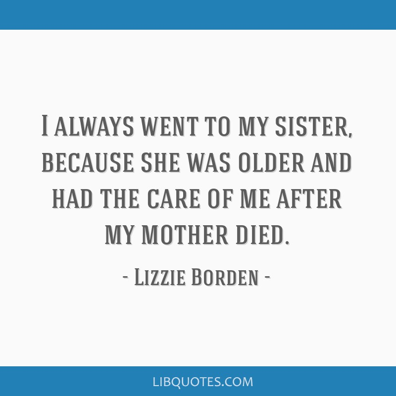 I always went to my sister, because she was older and had the care of me after my mother died.