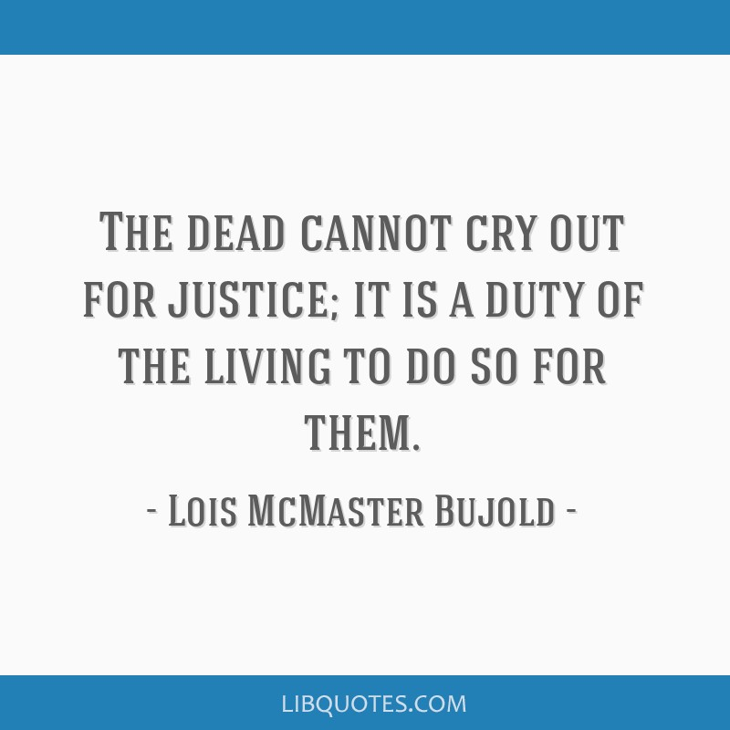 The dead cannot cry out for justice; it is a duty of the living to do so for them.