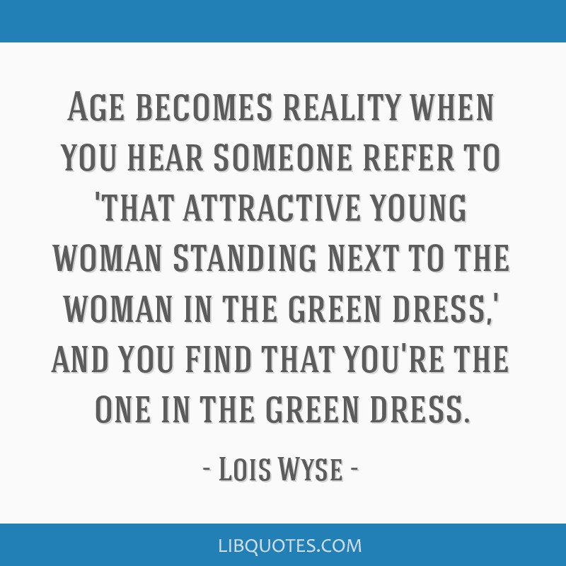 Age becomes reality when you hear someone refer to 'that attractive young woman standing next to the woman in the green dress,' and you find that...