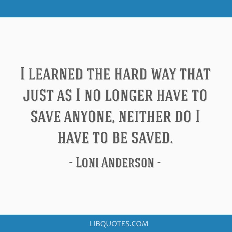 I learned the hard way that just as I no longer have to save anyone, neither do I have to be saved.
