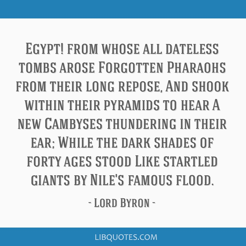 Egypt! from whose all dateless tombs arose Forgotten Pharaohs from their long repose, And shook within their pyramids to hear A new Cambyses...