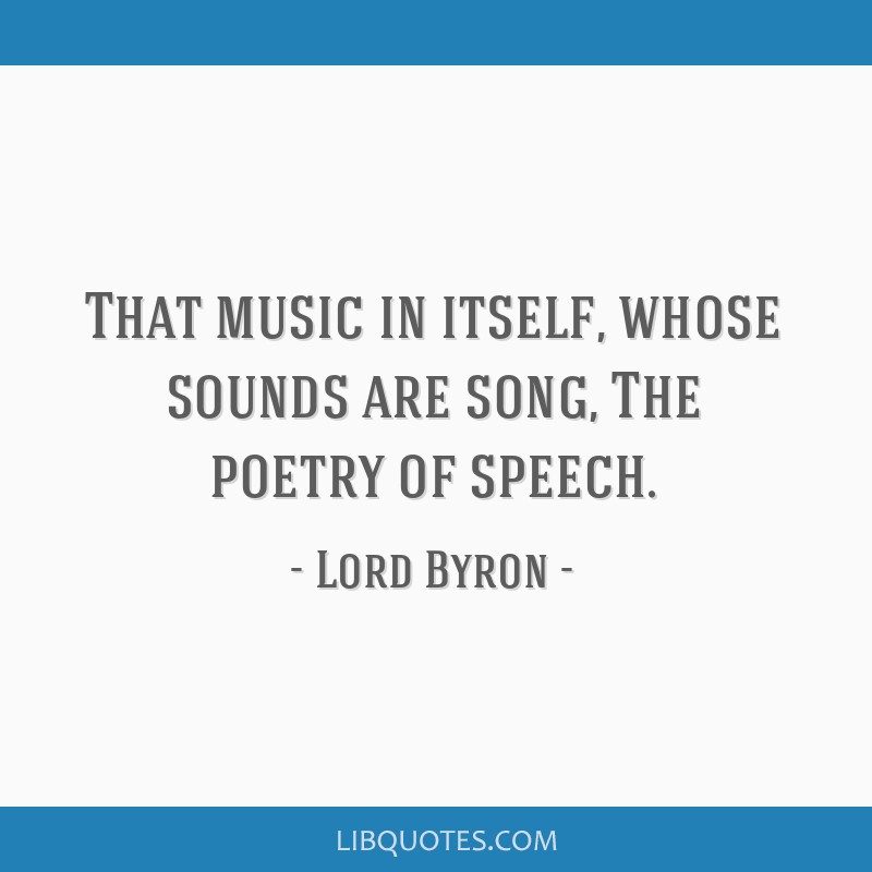 That music in itself, whose sounds are song, The poetry of speech.